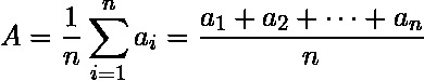 {\displaystyle A={\frac {1}{n}}\sum _{i=1}^{n}a_{i}={\frac {a_{1}+a_{2}+\cdots +a_{n}}{n}}}